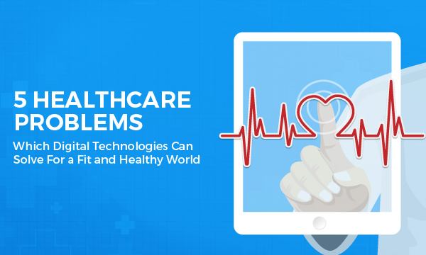 5-Healthcare-Problems-Which-Digital-Technologies-Can-Solve-For-a-Fit-and-Healthy-World