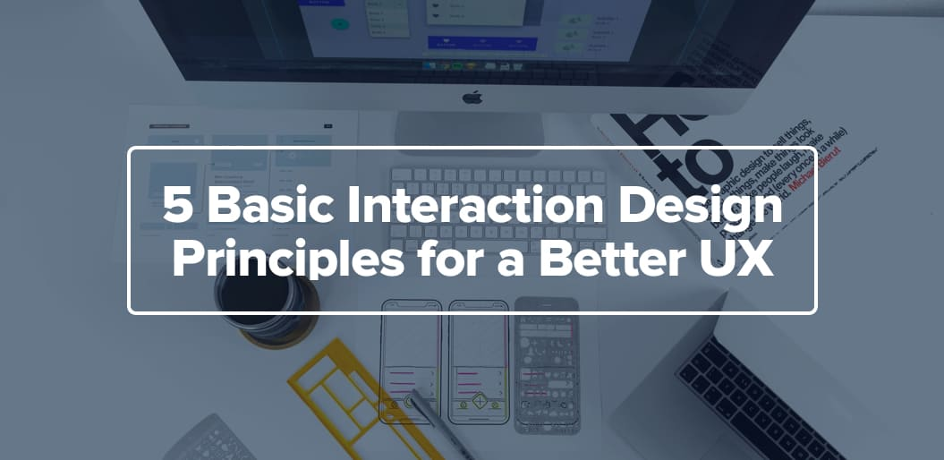 5 Basic Interaction Design Principles for a Better UX