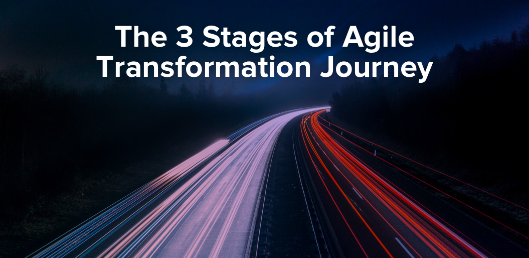 The Road to Agile Transformation: The 3 Vital Stages