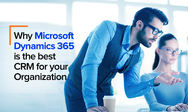 Why Microsoft Dynamics 365 is the best CRM for your organization