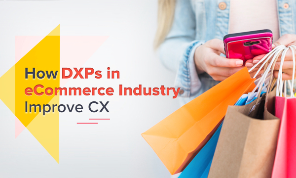 3 Ways DXPs are Improving Retail & eCommerce Customer Experience