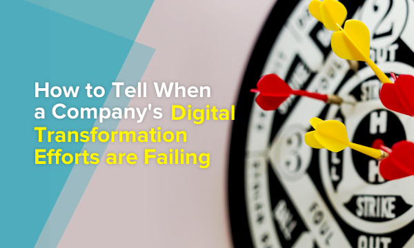 5 Signs Your Company's Digital Transformation Efforts are Failing