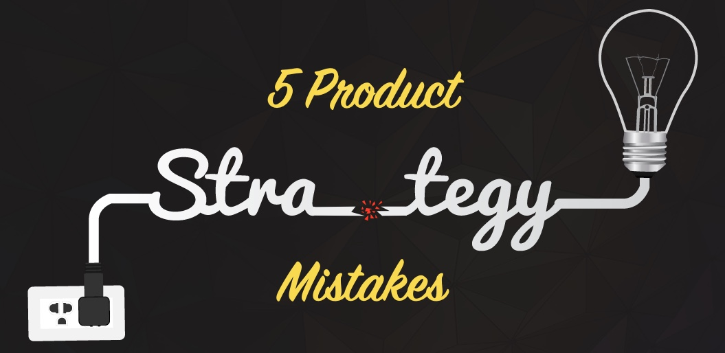5 Product Strategy Mistakes to Avoid